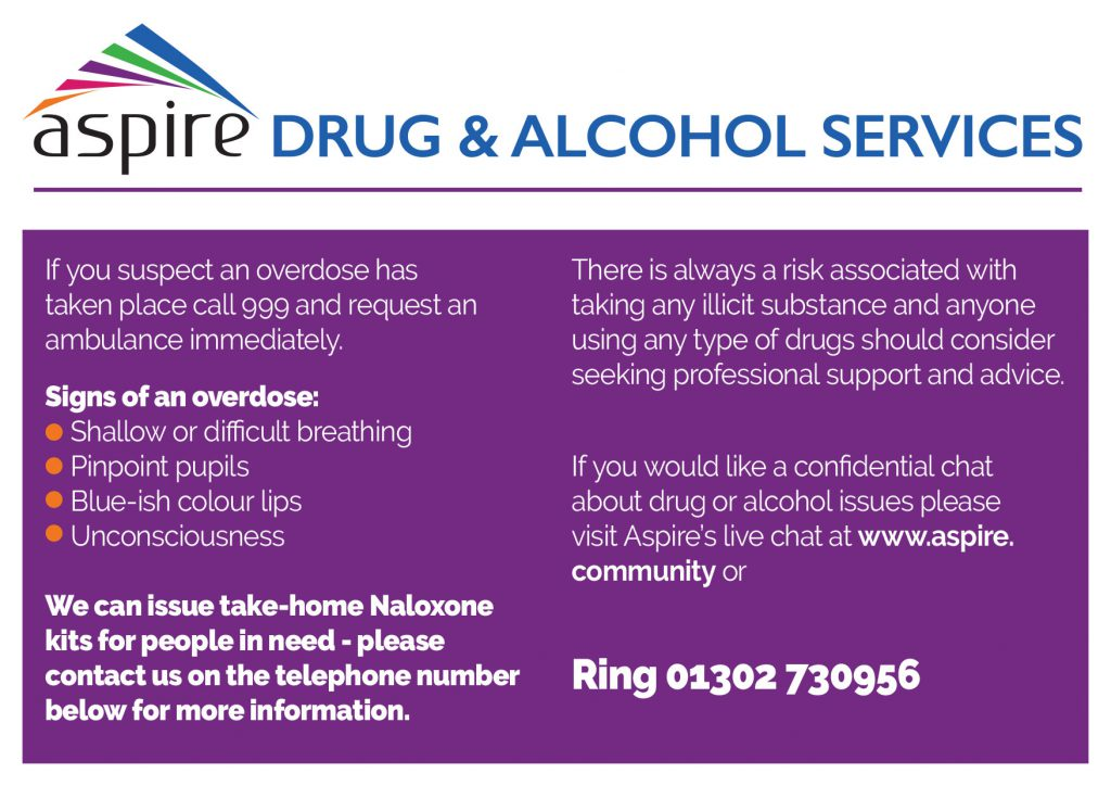 If you suspect an overdose has taken place call 999 and request an ambulance immediately. Signs of an overdose: Shallow or difficult breathing Pinpoint pupils Blue-ish colour lips Unconsciousness We can issue take-home Naloxone kits for people in need - please contact us on the telephone number below for more information. There is always a risk associated with taking any illicit substance and anyone using any type of drugs should consider seeking professional support and advice. If you would like a confidential chat about drug or alcohol issues please visit Aspire's live chat at www.aspire.community or Telephone 01302 730956